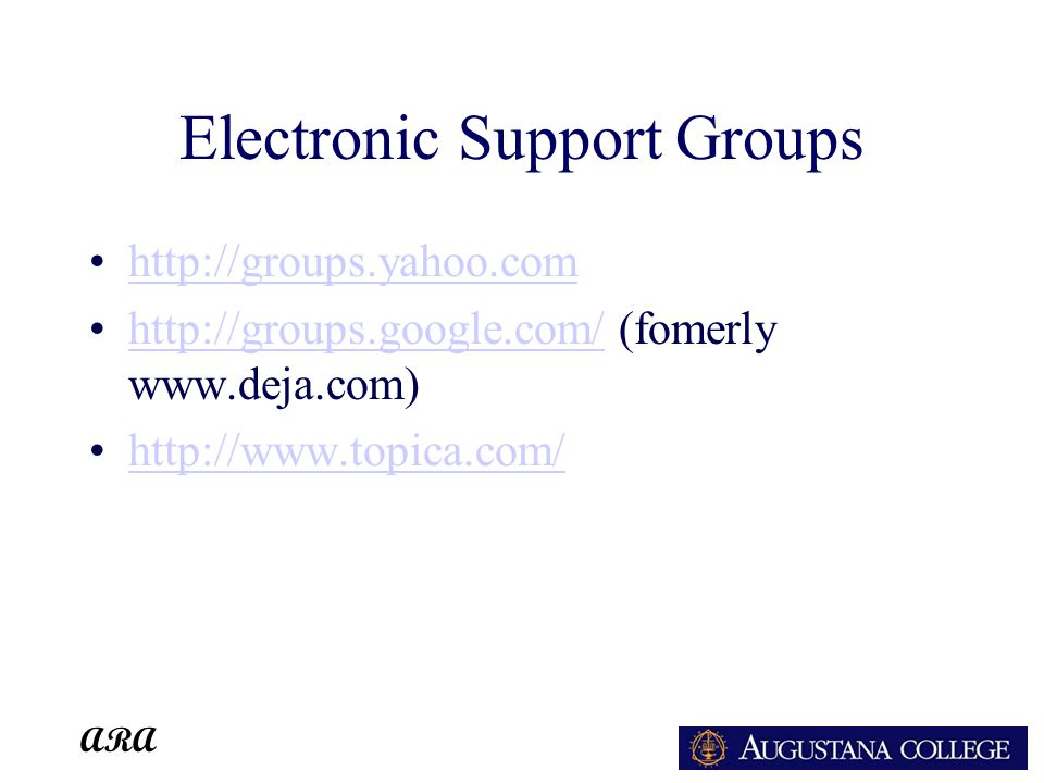 ARA Electronic Support Groups http://groups.yahoo.com http://groups.google.com/ (fomerly www.deja.com)http://groups.google.com/ http://www.topica.com/