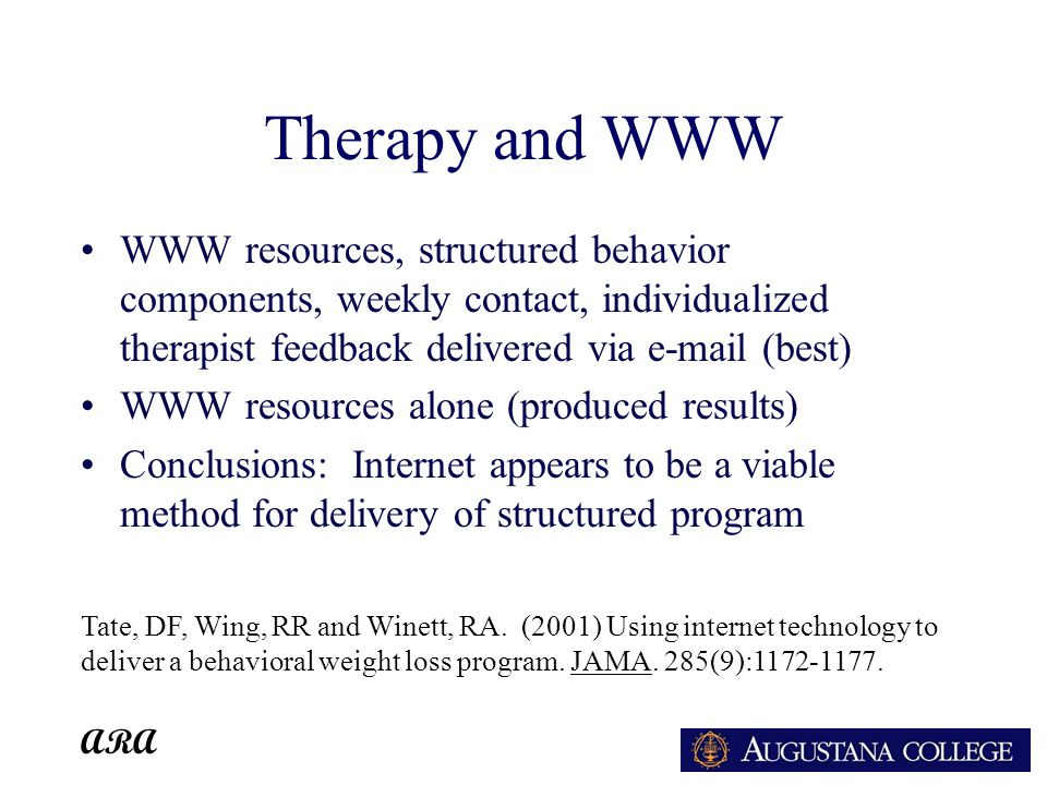 ARA Therapy and WWW WWW resources, structured behavior components, weekly contact, individualized therapist feedback delivered via e-mail (best) WWW resources alone (produced results) Conclusions: Internet appears to be a viable method for delivery of structured program Tate, DF, Wing, RR and Winett, RA.