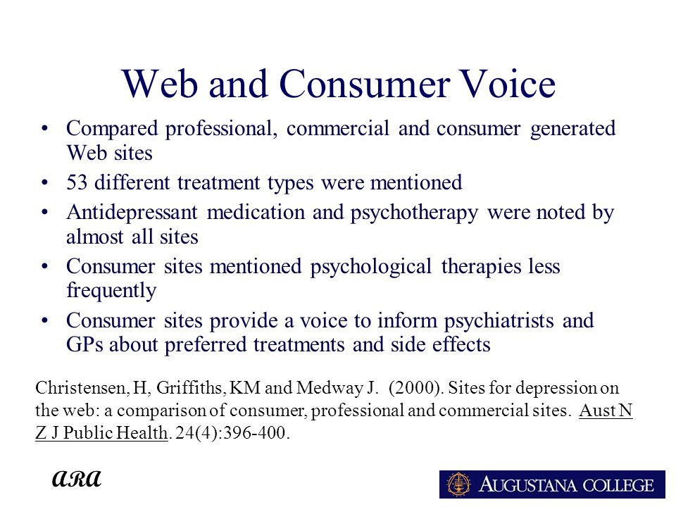 ARA Web and Consumer Voice Compared professional, commercial and consumer generated Web sites 53 different treatment types were mentioned Antidepressant medication and psychotherapy were noted by almost all sites Consumer sites mentioned psychological therapies less frequently Consumer sites provide a voice to inform psychiatrists and GPs about preferred treatments and side effects Christensen, H, Griffiths, KM and Medway J.