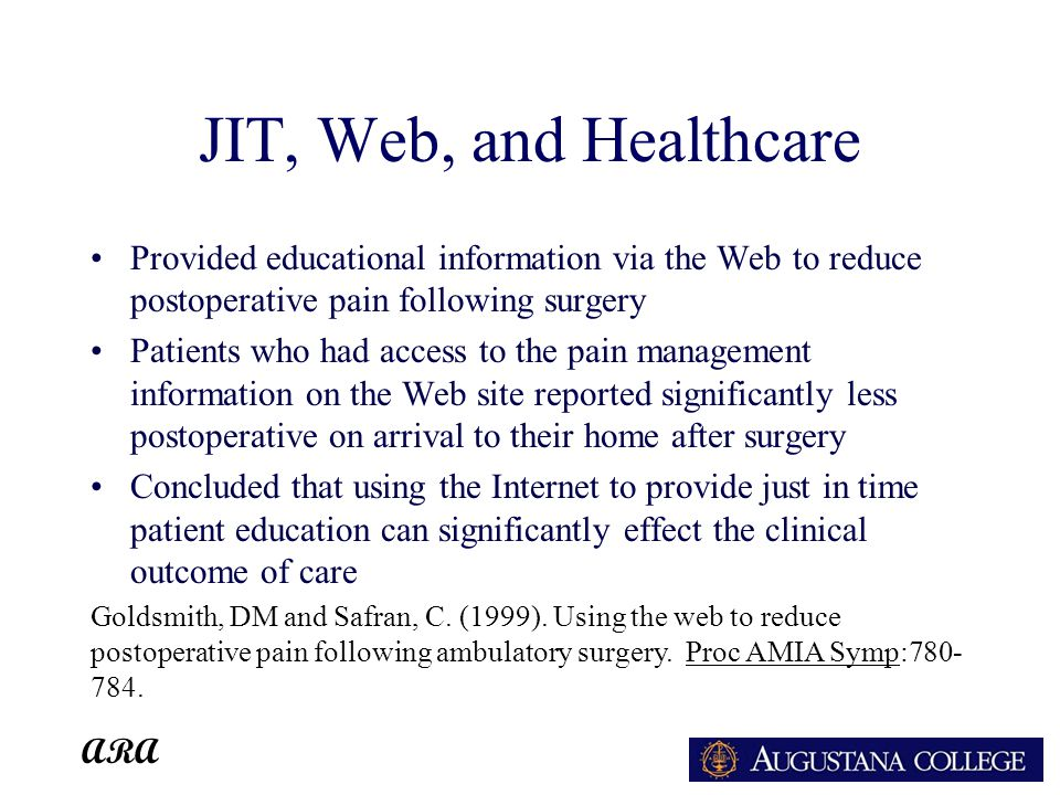 ARA JIT, Web, and Healthcare Provided educational information via the Web to reduce postoperative pain following surgery Patients who had access to the pain management information on the Web site reported significantly less postoperative on arrival to their home after surgery Concluded that using the Internet to provide just in time patient education can significantly effect the clinical outcome of care Goldsmith, DM and Safran, C.