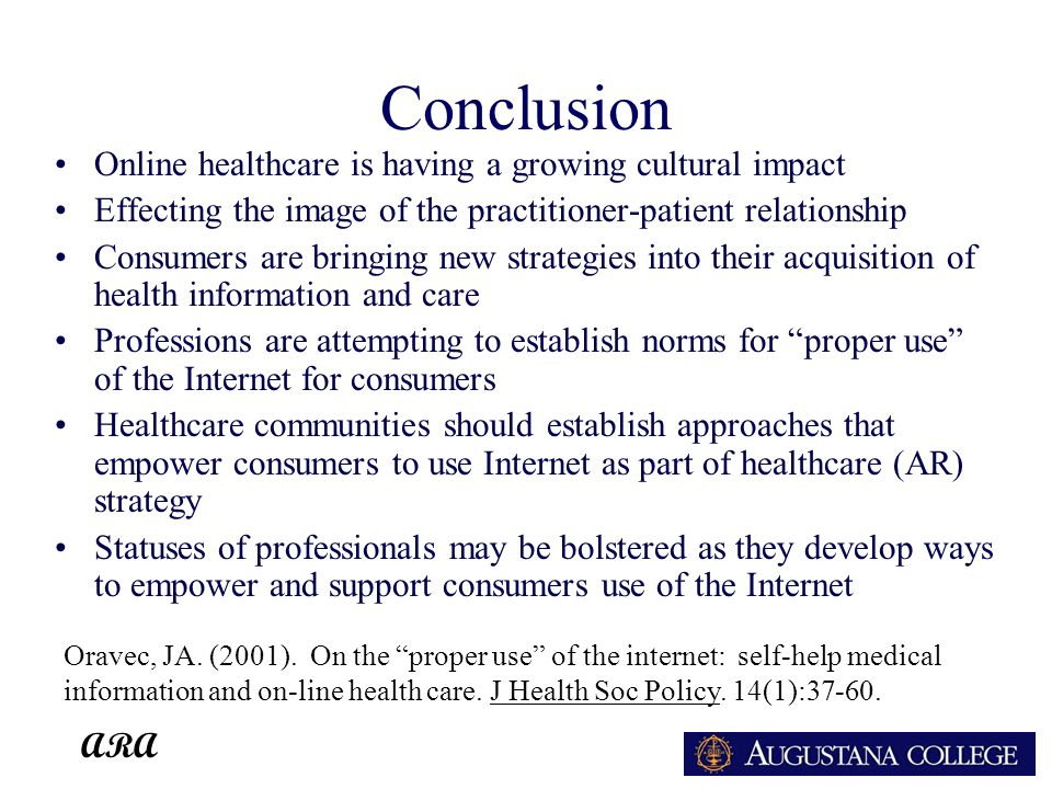 ARA Conclusion Online healthcare is having a growing cultural impact Effecting the image of the practitioner-patient relationship Consumers are bringing new strategies into their acquisition of health information and care Professions are attempting to establish norms for proper use of the Internet for consumers Healthcare communities should establish approaches that empower consumers to use Internet as part of healthcare (AR) strategy Statuses of professionals may be bolstered as they develop ways to empower and support consumers use of the Internet Oravec, JA.