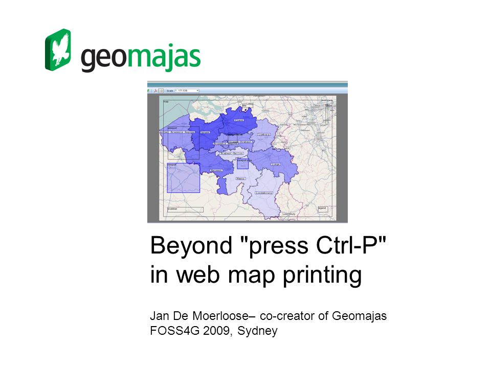 Beyond press Ctrl-P in web map printing Jan De Moerloose– co-creator of Geomajas FOSS4G 2009, Sydney