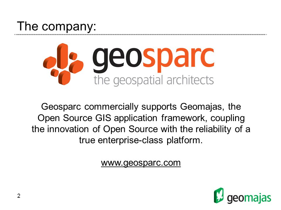 2 The company: Geosparc commercially supports Geomajas, the Open Source GIS application framework, coupling the innovation of Open Source with the reliability of a true enterprise-class platform.