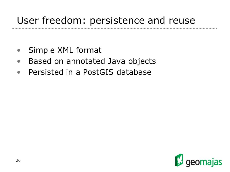 26 User freedom: persistence and reuse Simple XML format Based on annotated Java objects Persisted in a PostGIS database