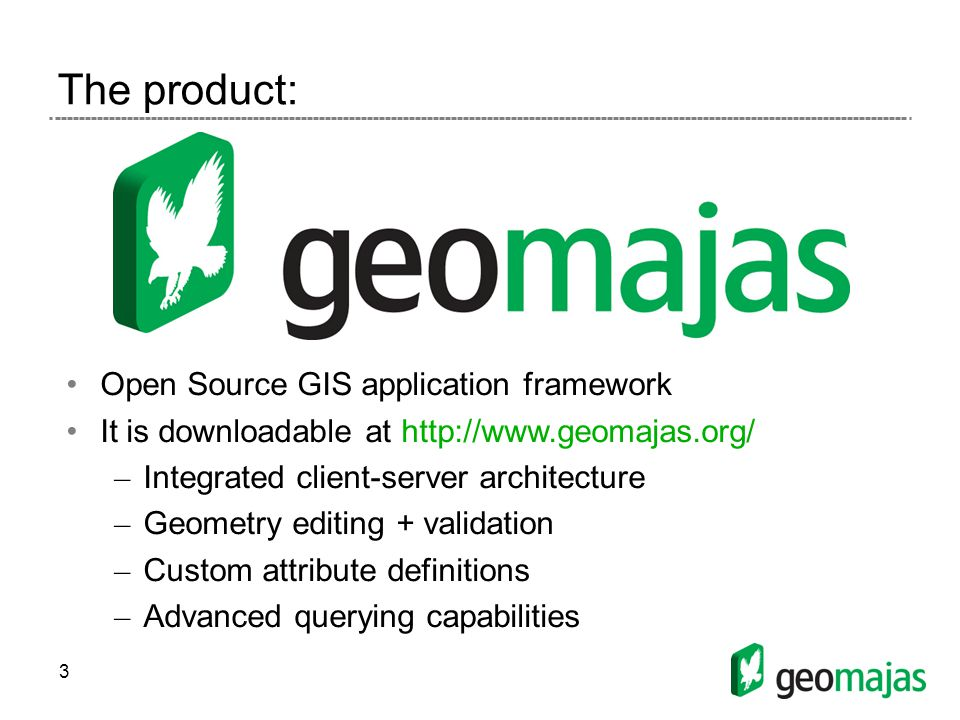3 The product: Open Source GIS application framework It is downloadable at http://www.geomajas.org/ – Integrated client-server architecture – Geometry editing + validation – Custom attribute definitions – Advanced querying capabilities