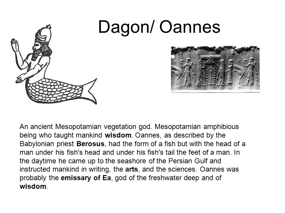 Dagon/ Oannes An ancient Mesopotamian vegetation god. Mesopotamian amphibious being who taught mankind wisdom. Oannes, as described by the Babylonian