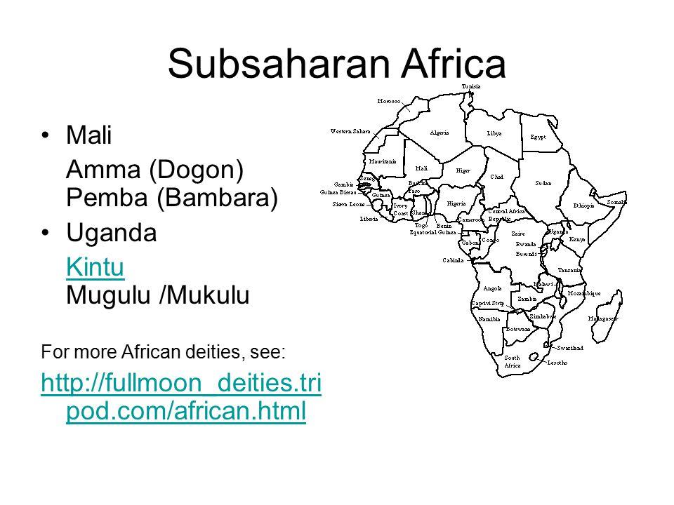 Subsaharan Africa Mali Amma (Dogon) Pemba (Bambara) Uganda Kintu Kintu Mugulu /Mukulu For more African deities, see: http://fullmoon_deities.tri pod.com/african.html