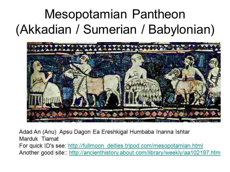 Mesopotamian Pantheon (Akkadian / Sumerian / Babylonian) Adad An (Anu) Apsu Dagon Ea Ereshkigal Humbaba Inanna Ishtar Marduk Tiamat For quick ID s see: http://fullmoon_deities.tripod.com/mesopotamian.html Another good site:: http://ancienthistory.about.com/library/weekly/aa102197.htmhttp://fullmoon_deities.tripod.com/mesopotamian.htmlhttp://ancienthistory.about.com/library/weekly/aa102197.htm