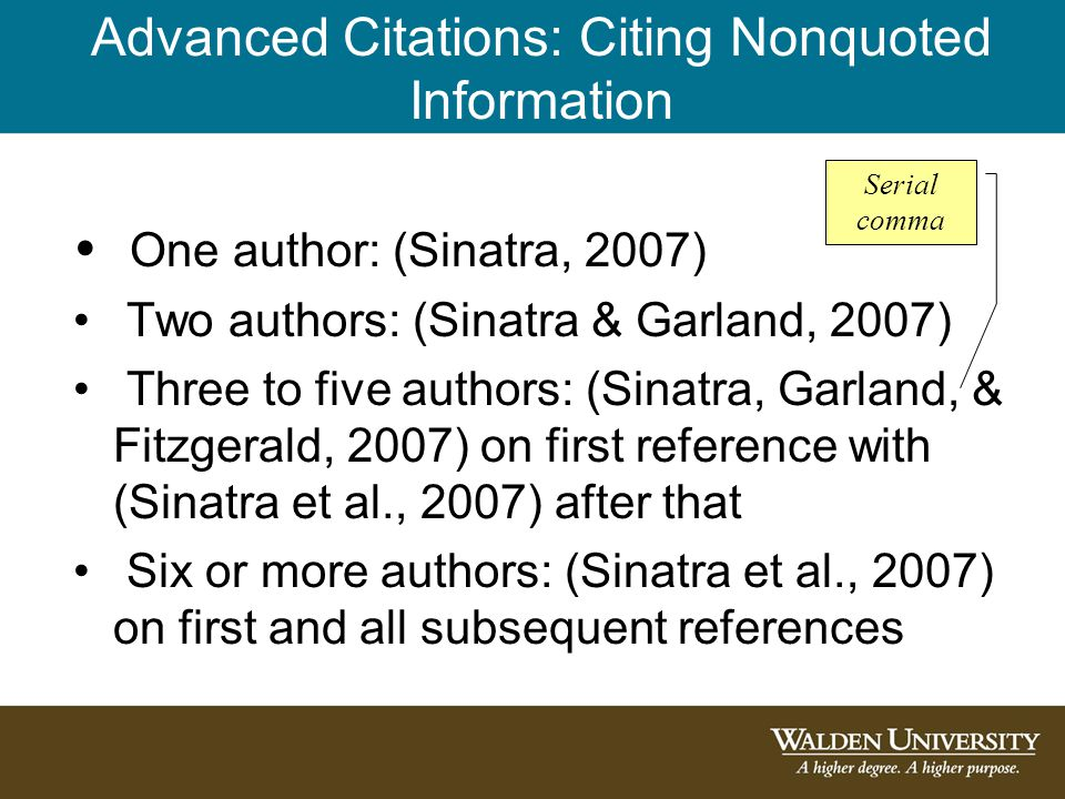 Advanced Citations: Citing Nonquoted Information One author: (Sinatra, 2007) Two authors: (Sinatra & Garland, 2007) Three to five authors: (Sinatra, Garland, & Fitzgerald, 2007) on first reference with (Sinatra et al., 2007) after that Six or more authors: (Sinatra et al., 2007) on first and all subsequent references Serial comma