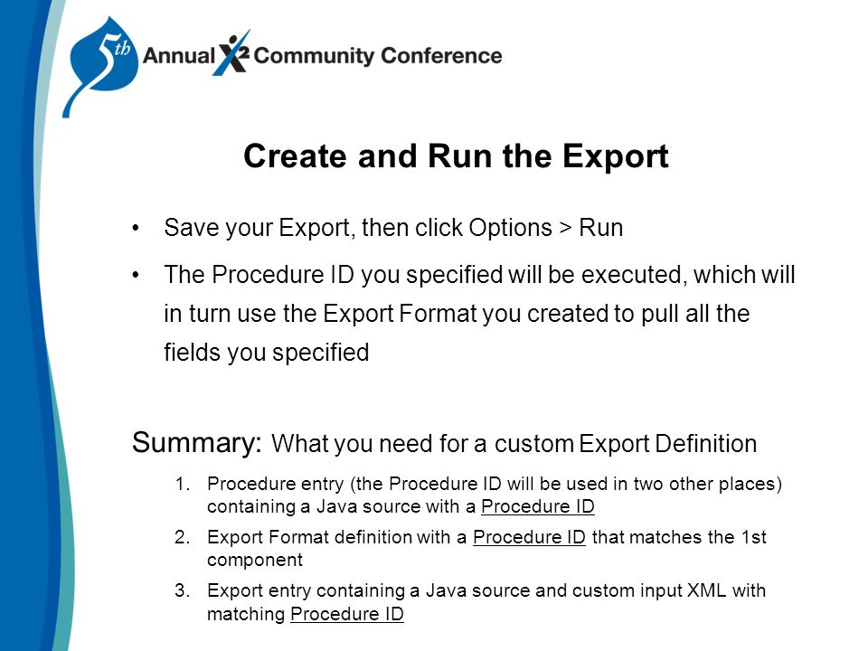 Save your Export, then click Options > Run The Procedure ID you specified will be executed, which will in turn use the Export Format you created to pull all the fields you specified Summary: What you need for a custom Export Definition 1.Procedure entry (the Procedure ID will be used in two other places) containing a Java source with a Procedure ID 2.Export Format definition with a Procedure ID that matches the 1st component 3.Export entry containing a Java source and custom input XML with matching Procedure ID Create and Run the Export