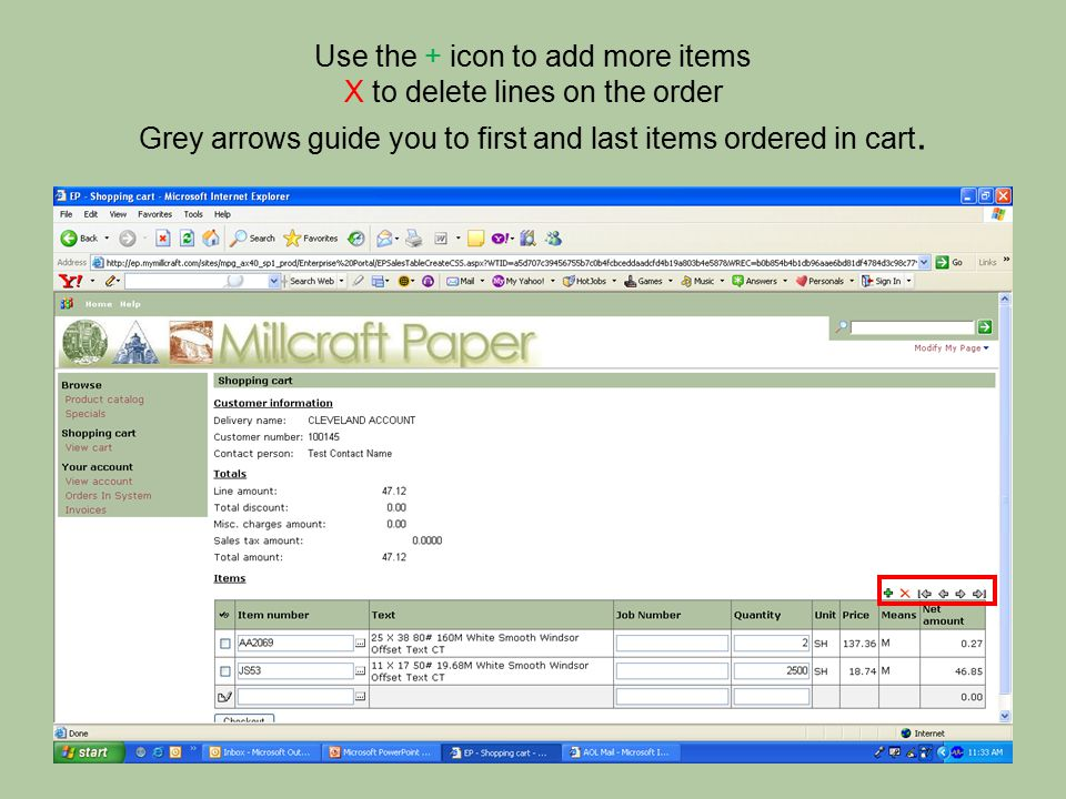 Use the + icon to add more items X to delete lines on the order Grey arrows guide you to first and last items ordered in cart.
