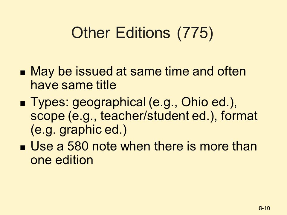 8-10 Other Editions (775) May be issued at same time and often have same title Types: geographical (e.g., Ohio ed.), scope (e.g., teacher/student ed.), format (e.g.