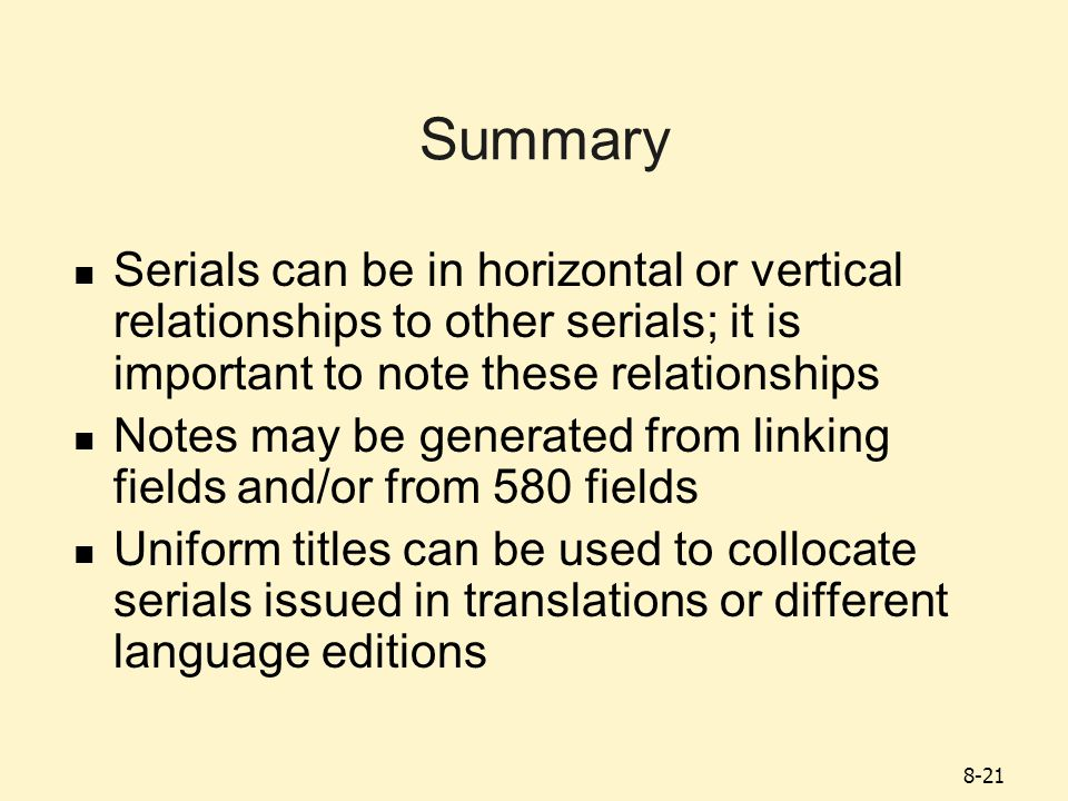 8-21 Summary Serials can be in horizontal or vertical relationships to other serials; it is important to note these relationships Notes may be generated from linking fields and/or from 580 fields Uniform titles can be used to collocate serials issued in translations or different language editions