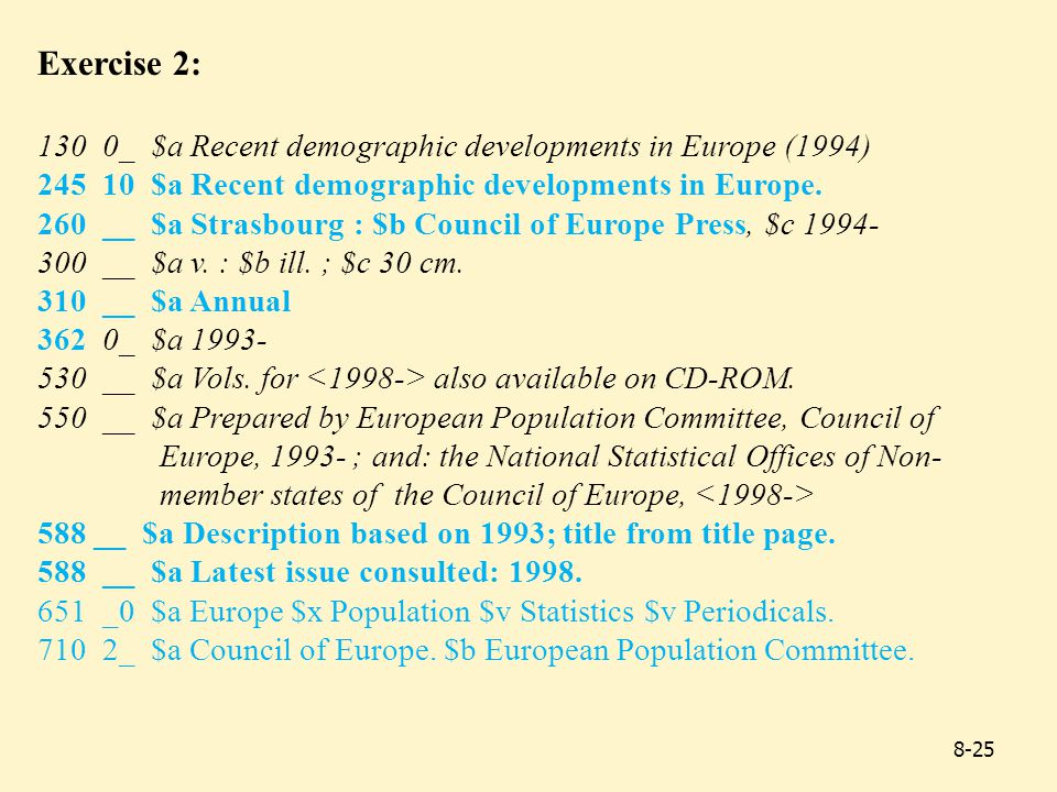 Exercise 2: 130 0_ $a Recent demographic developments in Europe (1994) 245 10 $a Recent demographic developments in Europe.