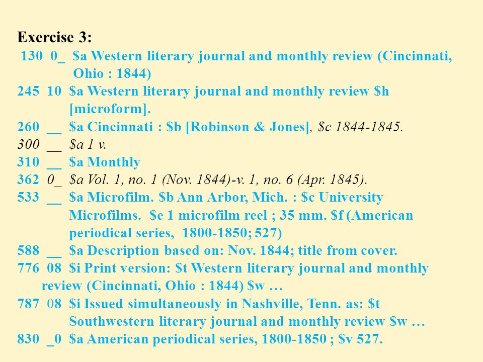 Exercise 3: 130 0_ $a Western literary journal and monthly review (Cincinnati, Ohio : 1844) 245 10 $a Western literary journal and monthly review $h [microform].