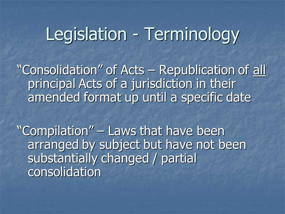 Legislation - Terminology Consolidation of Acts – Republication of all principal Acts of a jurisdiction in their amended format up until a specific date Compilation – Laws that have been arranged by subject but have not been substantially changed / partial consolidation