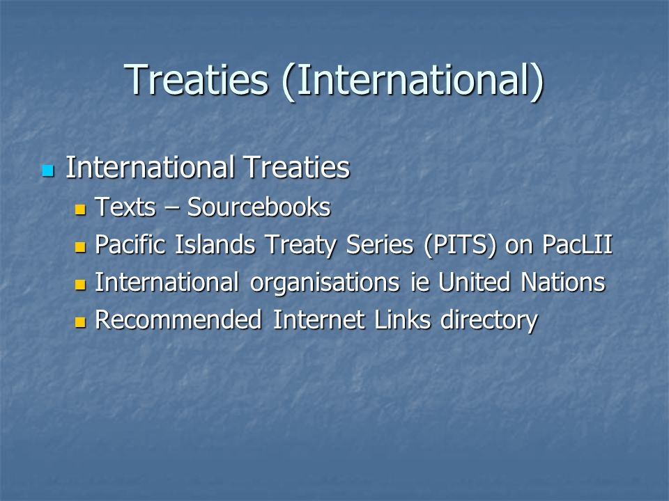 Treaties (International) International Treaties International Treaties Texts – Sourcebooks Texts – Sourcebooks Pacific Islands Treaty Series (PITS) on PacLII Pacific Islands Treaty Series (PITS) on PacLII International organisations ie United Nations International organisations ie United Nations Recommended Internet Links directory Recommended Internet Links directory