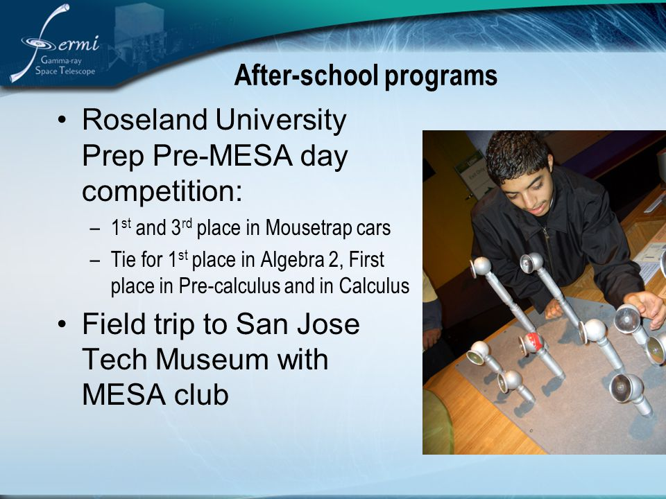 After-school programs Roseland University Prep Pre-MESA day competition: –1 st and 3 rd place in Mousetrap cars –Tie for 1 st place in Algebra 2, First place in Pre-calculus and in Calculus Field trip to San Jose Tech Museum with MESA club