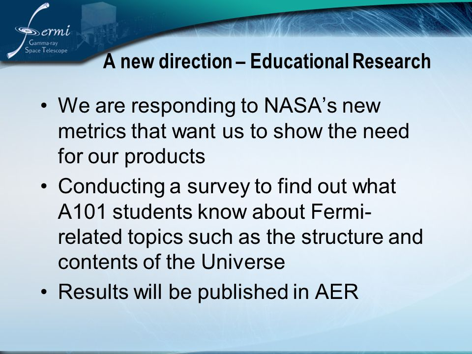 A new direction – Educational Research We are responding to NASA's new metrics that want us to show the need for our products Conducting a survey to find out what A101 students know about Fermi- related topics such as the structure and contents of the Universe Results will be published in AER