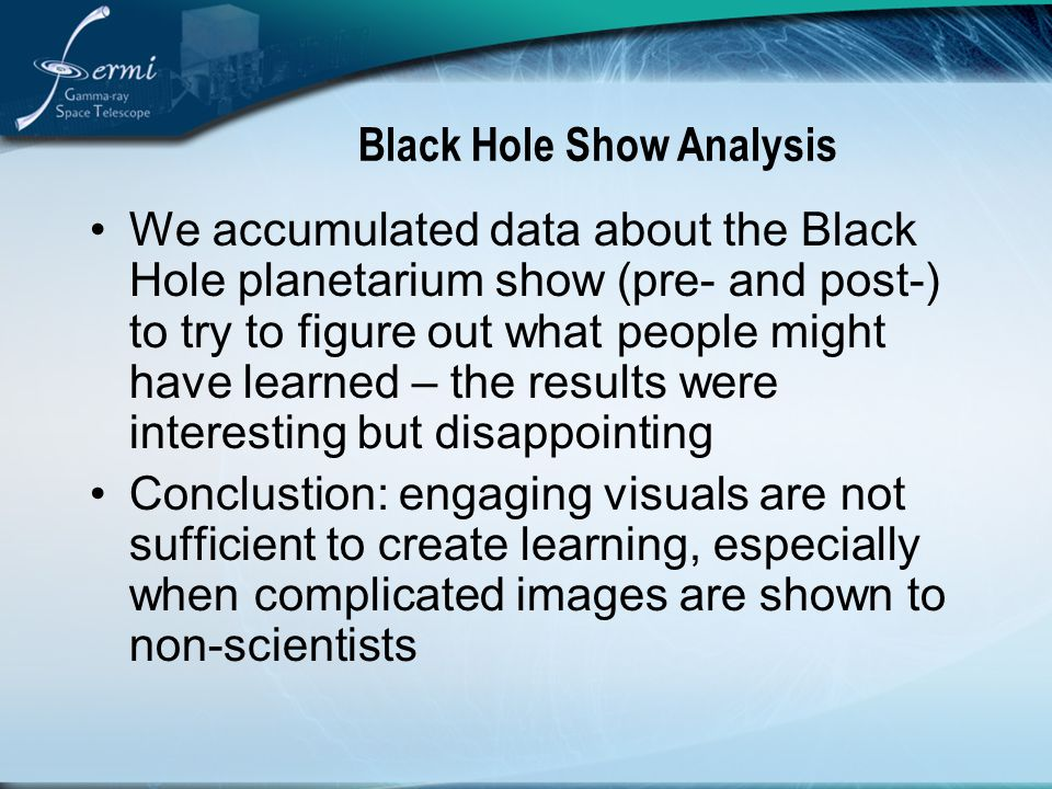 Black Hole Show Analysis We accumulated data about the Black Hole planetarium show (pre- and post-) to try to figure out what people might have learned – the results were interesting but disappointing Conclustion: engaging visuals are not sufficient to create learning, especially when complicated images are shown to non-scientists