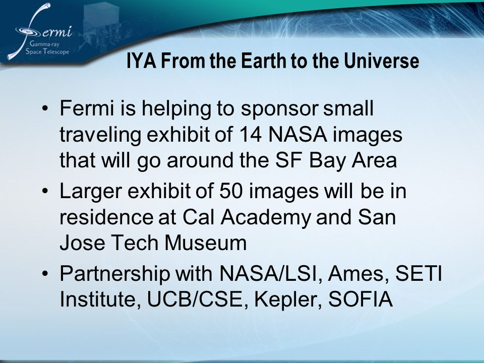 IYA From the Earth to the Universe Fermi is helping to sponsor small traveling exhibit of 14 NASA images that will go around the SF Bay Area Larger exhibit of 50 images will be in residence at Cal Academy and San Jose Tech Museum Partnership with NASA/LSI, Ames, SETI Institute, UCB/CSE, Kepler, SOFIA
