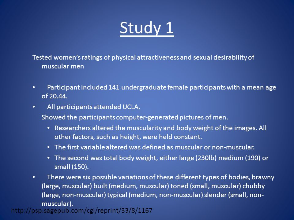 Study 1 Tested women's ratings of physical attractiveness and sexual desirability of muscular men Participant included 141 undergraduate female participants with a mean age of 20.44.