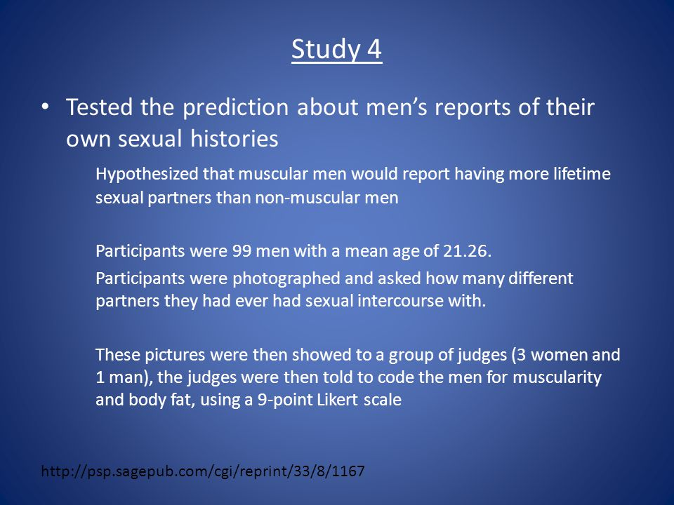 Study 4 Tested the prediction about men's reports of their own sexual histories Hypothesized that muscular men would report having more lifetime sexual partners than non-muscular men Participants were 99 men with a mean age of 21.26.