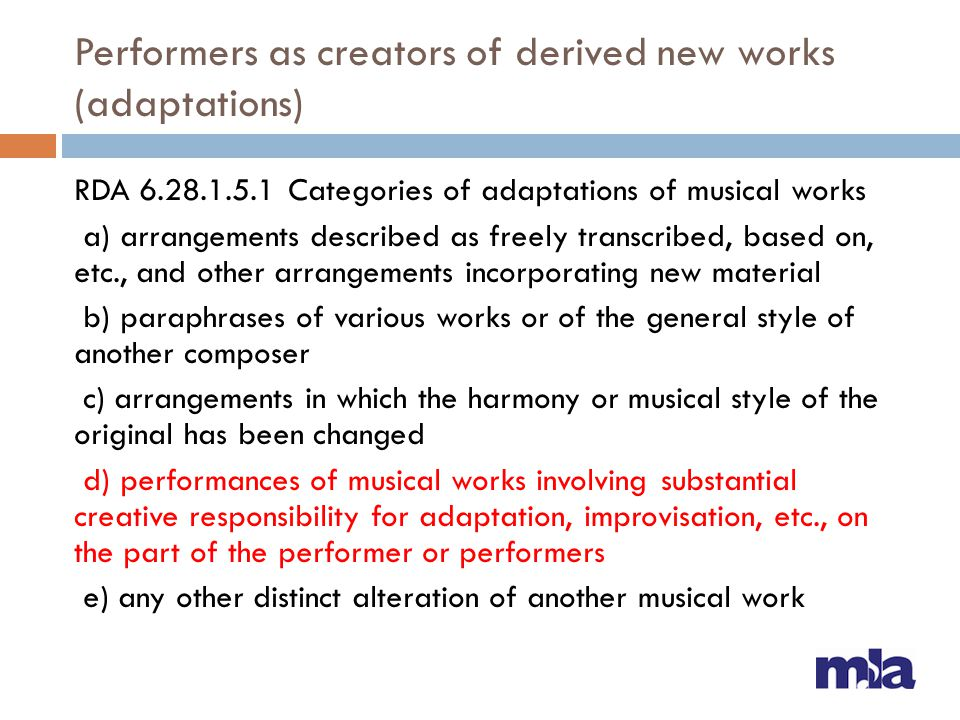 Performers as creators of derived new works (adaptations) RDA 6.28.1.5.1 Categories of adaptations of musical works a) arrangements described as freely transcribed, based on, etc., and other arrangements incorporating new material b) paraphrases of various works or of the general style of another composer c) arrangements in which the harmony or musical style of the original has been changed d) performances of musical works involving substantial creative responsibility for adaptation, improvisation, etc., on the part of the performer or performers e) any other distinct alteration of another musical work