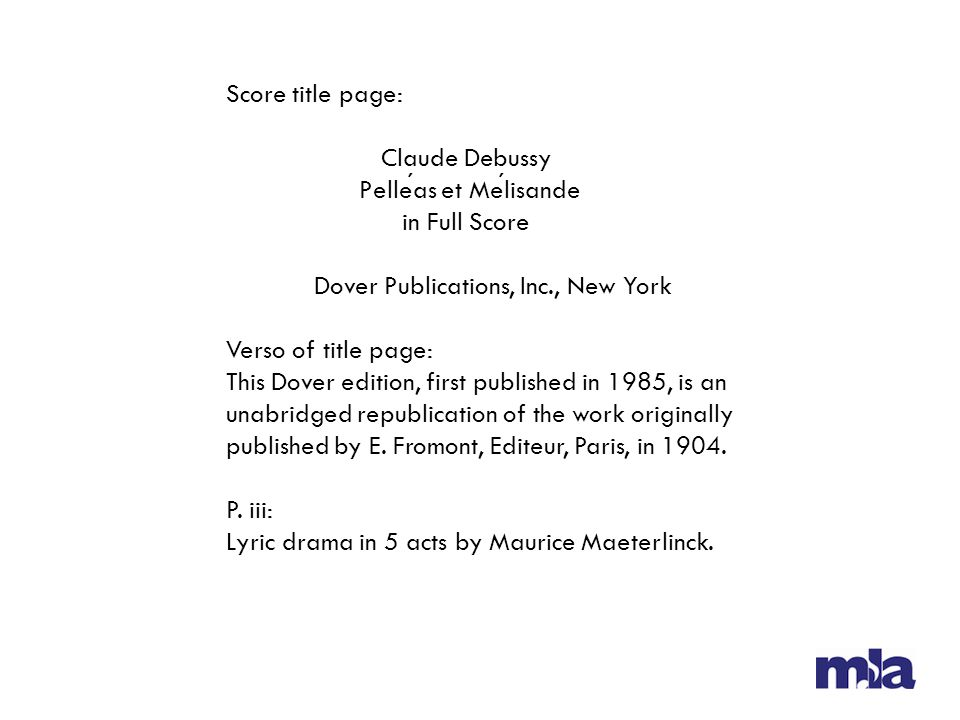 Score title page: Claude Debussy Pelleas et Melisande in Full Score Dover Publications, Inc., New York Verso of title page: This Dover edition, first published in 1985, is an unabridged republication of the work originally published by E.
