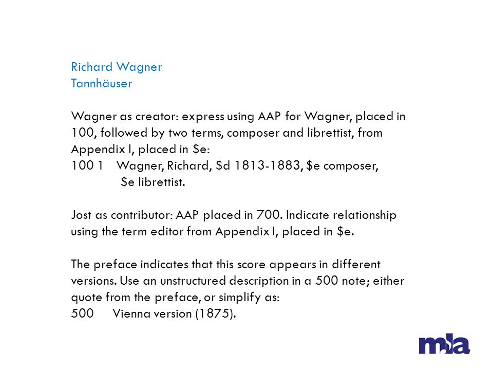 Richard Wagner Tannhäuser Wagner as creator: express using AAP for Wagner, placed in 100, followed by two terms, composer and librettist, from Appendix I, placed in $e: 100 1 Wagner, Richard, $d 1813-1883, $e composer, $e librettist.