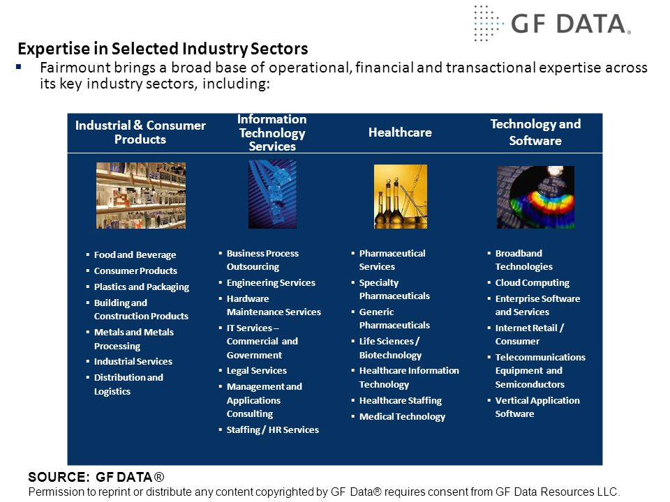Expertise in Selected Industry Sectors Healthcare Information Technology Services  Pharmaceutical Services  Specialty Pharmaceuticals  Generic Pharmaceuticals  Life Sciences / Biotechnology  Healthcare Information Technology  Healthcare Staffing  Medical Technology  Food and Beverage  Consumer Products  Plastics and Packaging  Building and Construction Products  Metals and Metals Processing  Industrial Services  Distribution and Logistics Industrial & Consumer Products  Business Process Outsourcing  Engineering Services  Hardware Maintenance Services  IT Services – Commercial and Government  Legal Services  Management and Applications Consulting  Staffing / HR Services  Broadband Technologies  Cloud Computing  Enterprise Software and Services  Internet Retail / Consumer  Telecommunications Equipment and Semiconductors  Vertical Application Software Technology and Software  Fairmount brings a broad base of operational, financial and transactional expertise across its key industry sectors, including: SOURCE: GF DATA ® Permission to reprint or distribute any content copyrighted by GF Data® requires consent from GF Data Resources LLC.