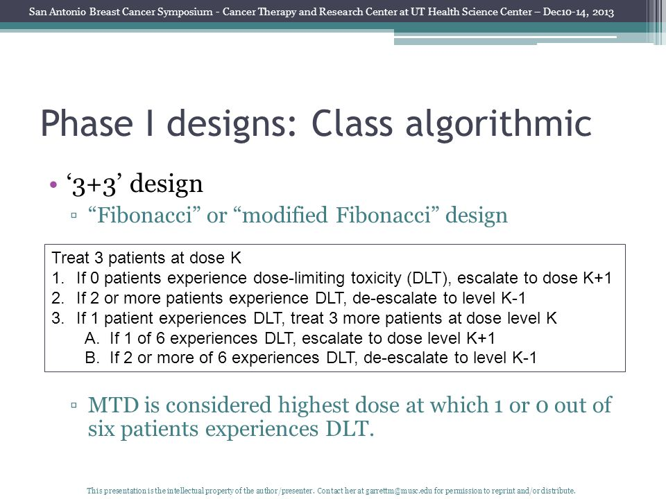 Phase I designs: Class algorithmic '3+3' design ▫ Fibonacci or modified Fibonacci design ▫MTD is considered highest dose at which 1 or 0 out of six patients experiences DLT.