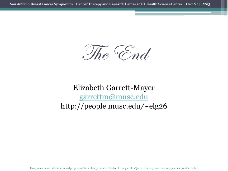 The End Elizabeth Garrett-Mayer garrettm@musc.edu http://people.musc.edu/~elg26 San Antonio Breast Cancer Symposium - Cancer Therapy and Research Center at UT Health Science Center – Dec10-14, 2013 This presentation is the intellectual property of the author/presenter.