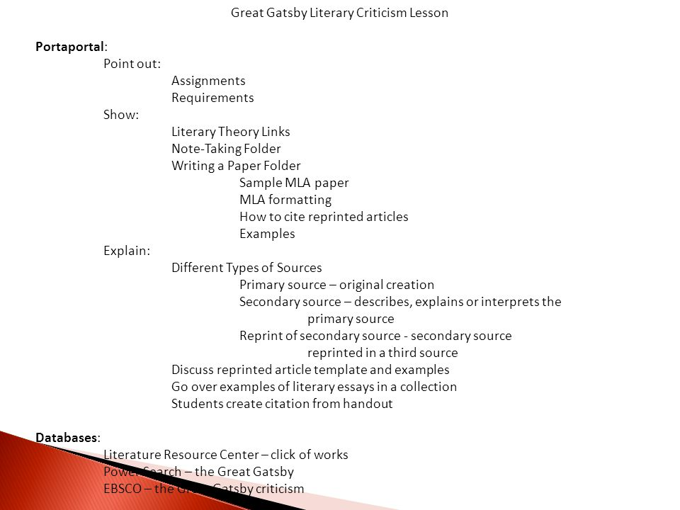 Great Gatsby Literary Criticism Lesson Portaportal: Point out: Assignments Requirements Show: Literary Theory Links Note-Taking Folder Writing a Paper Folder Sample MLA paper MLA formatting How to cite reprinted articles Examples Explain: Different Types of Sources Primary source – original creation Secondary source – describes, explains or interprets the primary source Reprint of secondary source - secondary source reprinted in a third source Discuss reprinted article template and examples Go over examples of literary essays in a collection Students create citation from handout Databases: Literature Resource Center – click of works Power Search – the Great Gatsby EBSCO – the Great Gatsby criticism
