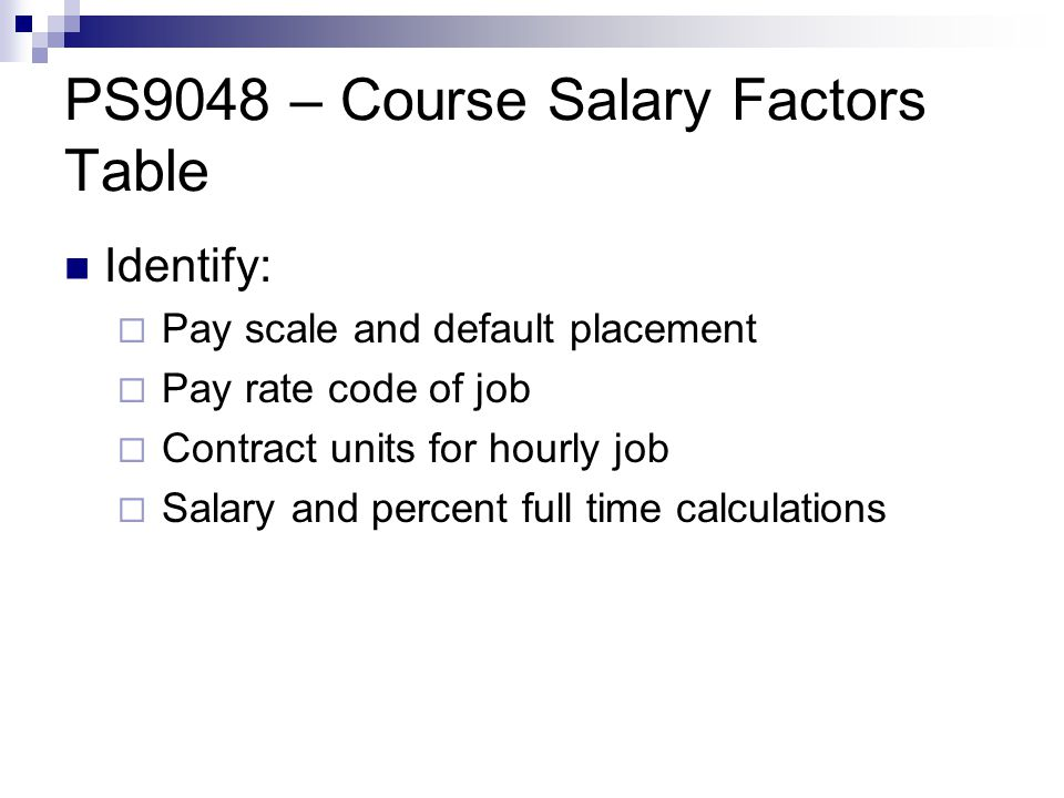 PS9048 – Course Salary Factors Table Identify:  Pay scale and default placement  Pay rate code of job  Contract units for hourly job  Salary and percent full time calculations