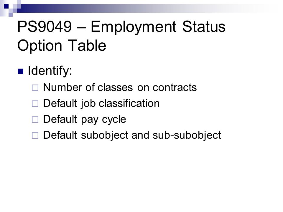 PS9049 – Employment Status Option Table Identify:  Number of classes on contracts  Default job classification  Default pay cycle  Default subobject and sub-subobject