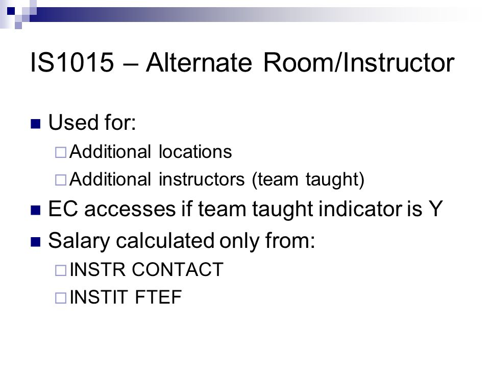 IS1015 – Alternate Room/Instructor Used for:  Additional locations  Additional instructors (team taught) EC accesses if team taught indicator is Y Salary calculated only from:  INSTR CONTACT  INSTIT FTEF