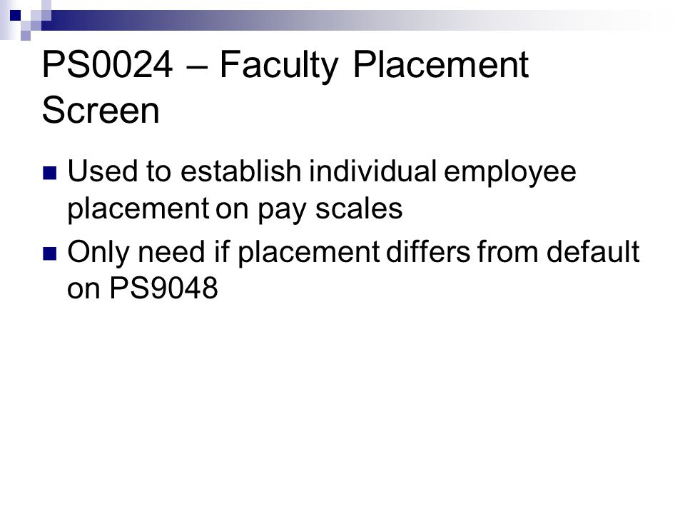 PS0024 – Faculty Placement Screen Used to establish individual employee placement on pay scales Only need if placement differs from default on PS9048
