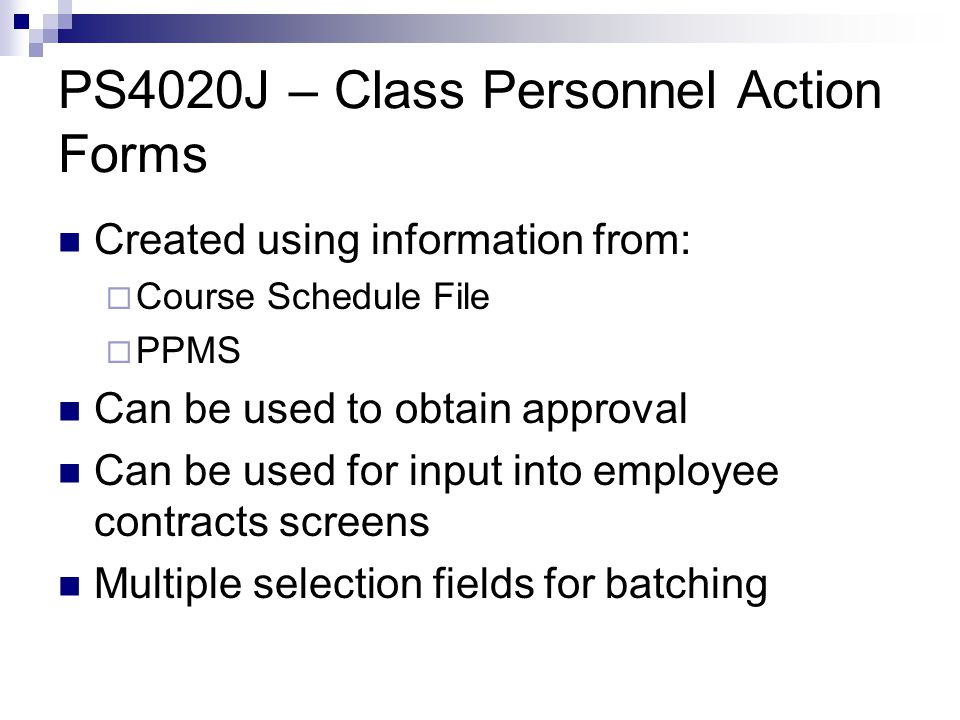 PS4020J – Class Personnel Action Forms Created using information from:  Course Schedule File  PPMS Can be used to obtain approval Can be used for input into employee contracts screens Multiple selection fields for batching