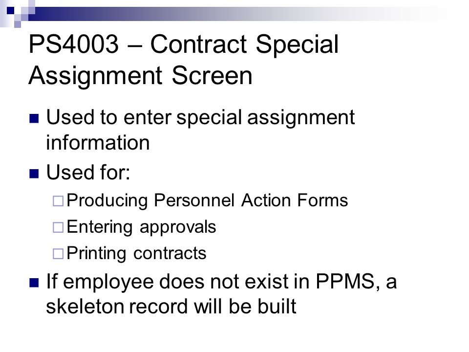 PS4003 – Contract Special Assignment Screen Used to enter special assignment information Used for:  Producing Personnel Action Forms  Entering approvals  Printing contracts If employee does not exist in PPMS, a skeleton record will be built