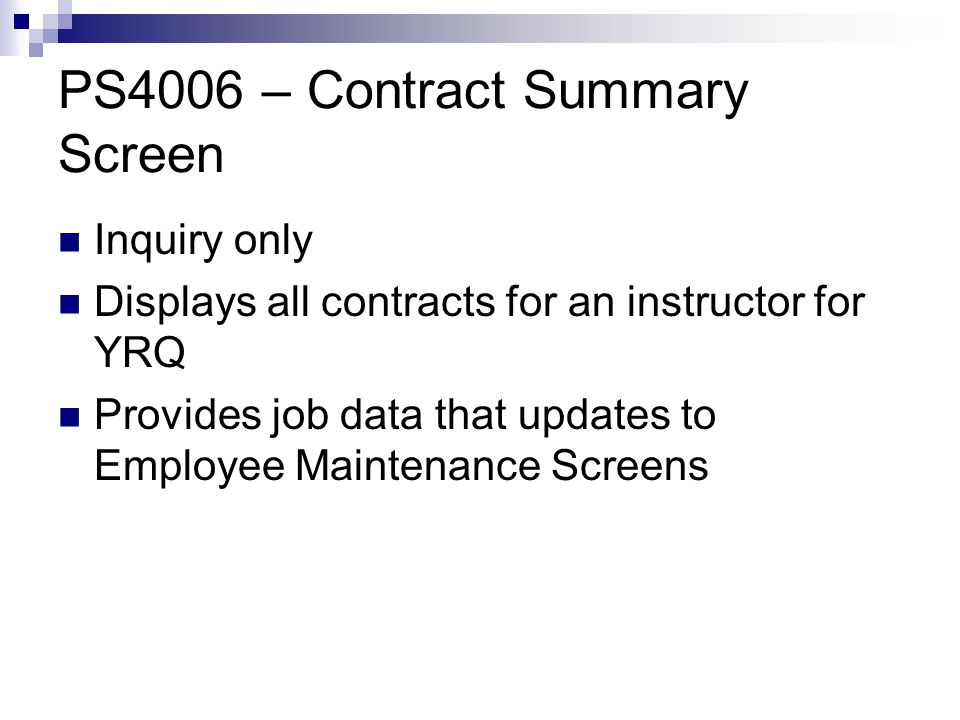 PS4006 – Contract Summary Screen Inquiry only Displays all contracts for an instructor for YRQ Provides job data that updates to Employee Maintenance Screens