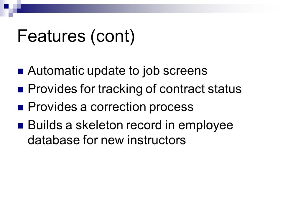Features (cont) Automatic update to job screens Provides for tracking of contract status Provides a correction process Builds a skeleton record in employee database for new instructors