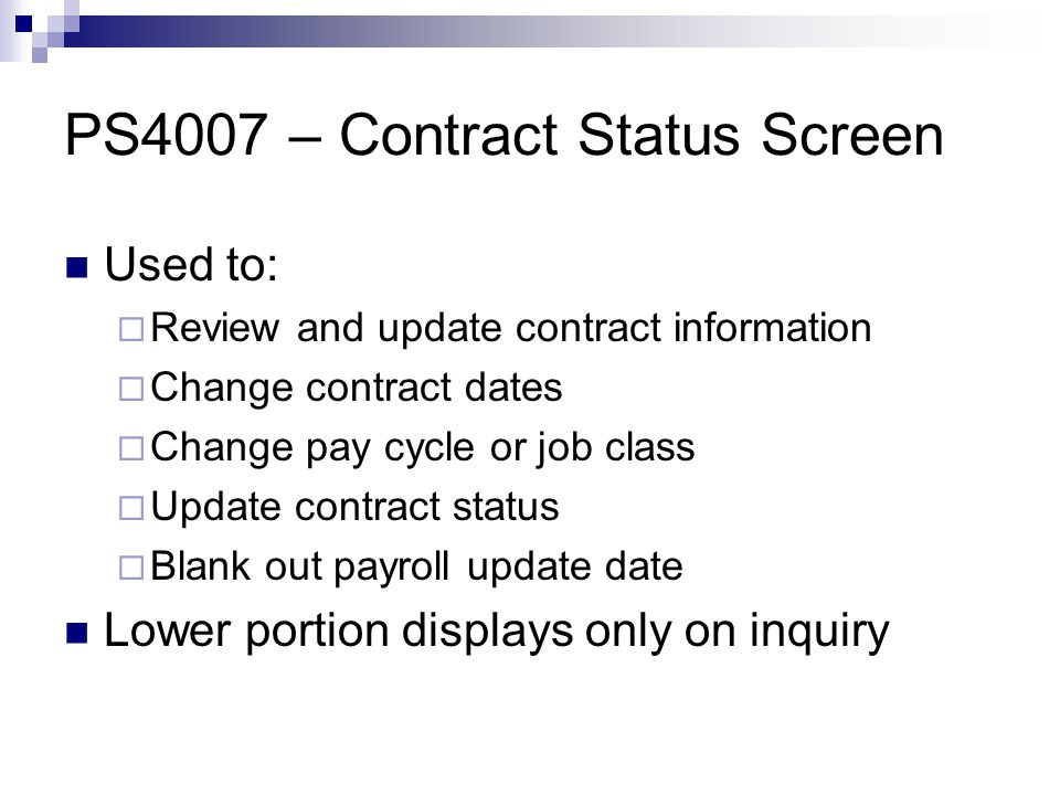 PS4007 – Contract Status Screen Used to:  Review and update contract information  Change contract dates  Change pay cycle or job class  Update contract status  Blank out payroll update date Lower portion displays only on inquiry