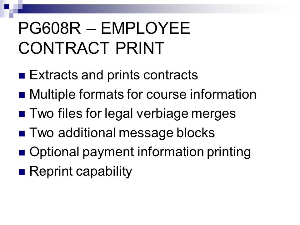 PG608R – EMPLOYEE CONTRACT PRINT Extracts and prints contracts Multiple formats for course information Two files for legal verbiage merges Two additional message blocks Optional payment information printing Reprint capability