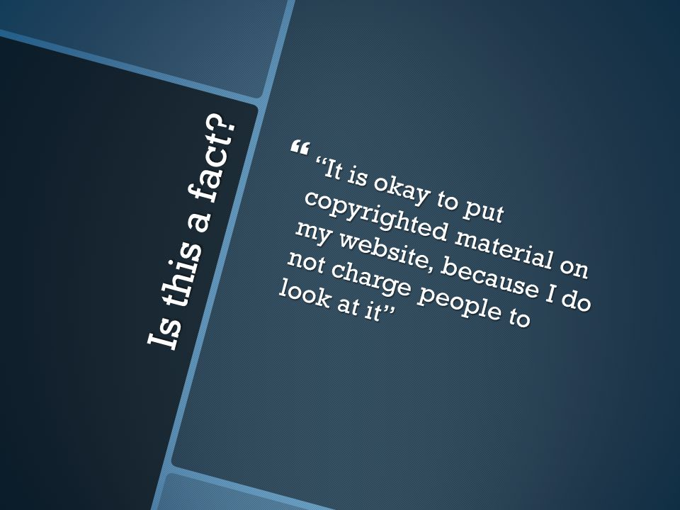 "Is this a fact?  ""It is okay to put copyrighted material on my website, because I do not charge people to look at it"""
