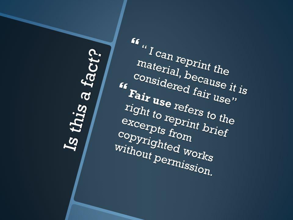 "Is this a fact?  "" I can reprint the material, because it is considered fair use""  Fair use refers to the right to reprint brief excerpts from copyr"