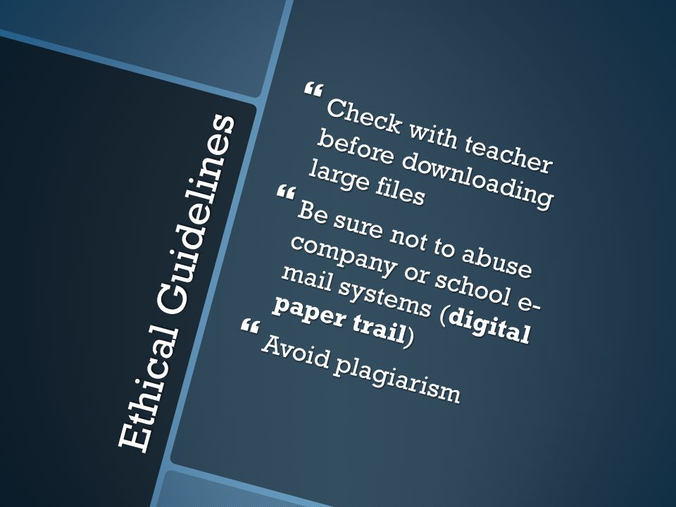 Ethical Guidelines  Check with teacher before downloading large files  Be sure not to abuse company or school e- mail systems (digital paper trail)