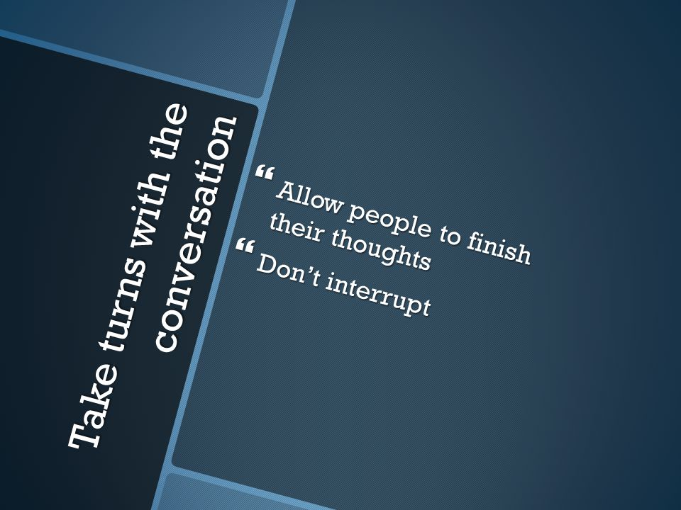 Take turns with the conversation  Allow people to finish their thoughts  Don't interrupt