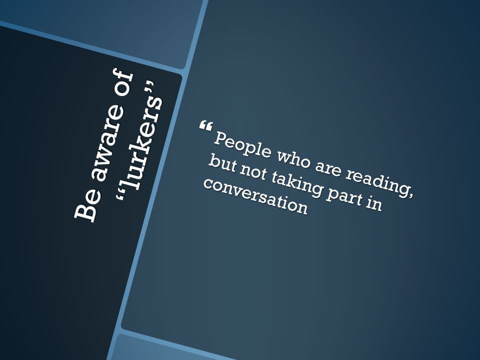 "Be aware of ""lurkers""  People who are reading, but not taking part in conversation"