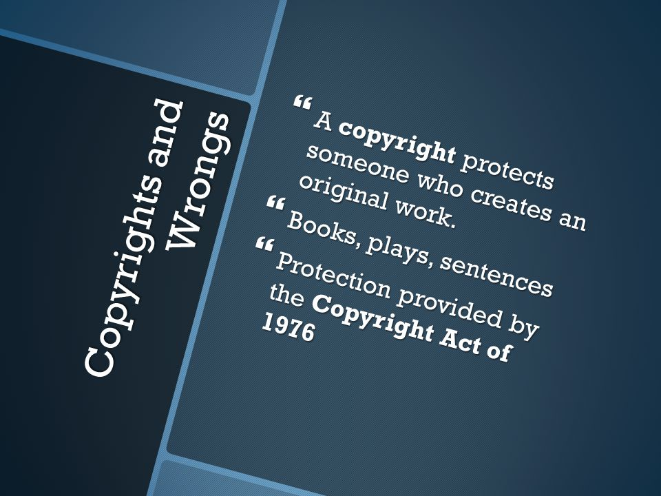 Copyrights and Wrongs  A copyright protects someone who creates an original work.  Books, plays, sentences  Protection provided by the Copyright Ac